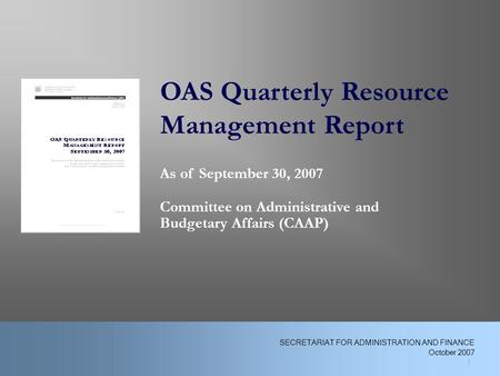 OAS Quarterly Resource Management Report As of September 30, 2007 Committee on Administrative and Budgetary Affairs (CAAP) 1 SECRETARIAT FOR ADMINISTRATION.
