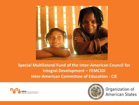 Special Multilateral Fund of the Inter-American Council for Integral Development – FEMCIDI Inter-American Committee of Education - CIE.