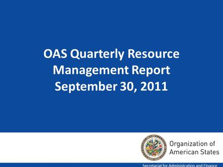 OAS Quarterly Resource Management Report September 30, 2011 Secretariat for Administration and Finance.
