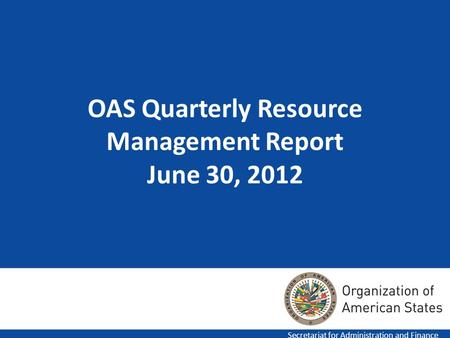 1 OAS Quarterly Resource Management Report June 30, 2012 Secretariat for Administration and Finance.