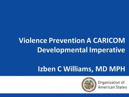 Violence Prevention A CARICOM Developmental Imperative Izben C Williams, MD MPH.