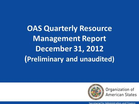 1 OAS Quarterly Resource Management Report December 31, 2012 ( Preliminary and unaudited) Secretariat for Administration and Finance.