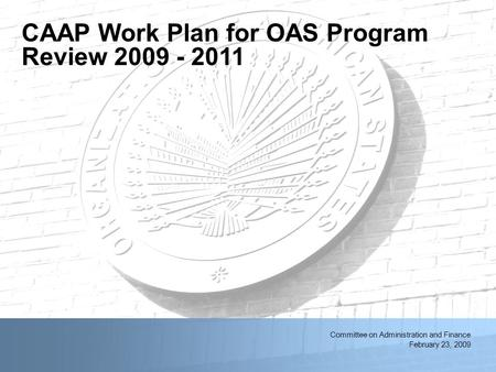 2/11/2014OAS First Quarter Resource Management Meeting1 Committee on Administration and Finance February 23, 2009 CAAP Work Plan for OAS Program Review.