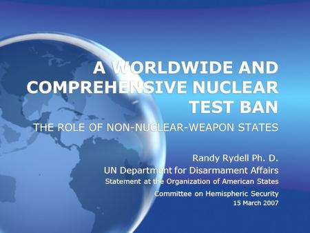A WORLDWIDE AND COMPREHENSIVE NUCLEAR TEST BAN THE ROLE OF NON-NUCLEAR-WEAPON STATES Randy Rydell Ph. D. UN Department for Disarmament Affairs Statement.