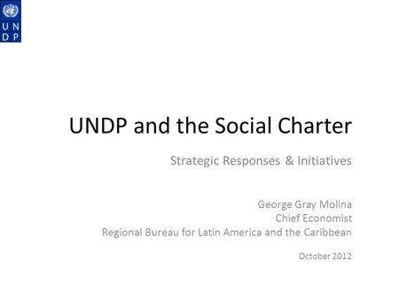 UNDP and the Social Charter Strategic Responses & Initiatives George Gray Molina Chief Economist Regional Bureau for Latin America and the Caribbean October.