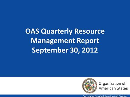 1 OAS Quarterly Resource Management Report September 30, 2012 Secretariat for Administration and Finance.