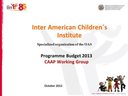 Inter American Children´s Institute Specialized organization of the OAS Programme Budget 2013 CAAP Working Group October 2012.