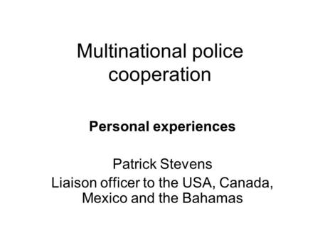 Multinational police cooperation Personal experiences Patrick Stevens Liaison officer to the USA, Canada, Mexico and the Bahamas.