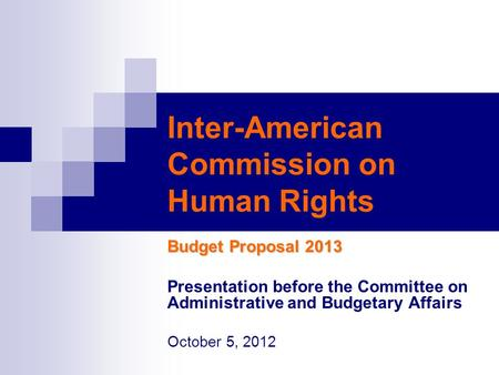 Inter-American Commission on Human Rights Budget Proposal 2013 Presentation before the Committee on Administrative and Budgetary Affairs October 5, 2012.