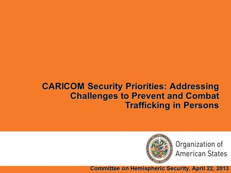 CARICOM Security Priorities: Addressing Challenges to Prevent and Combat Trafficking in Persons Committee on Hemispheric Security, April 22, 2013.