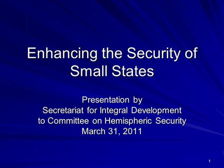 1 Enhancing the Security of Small States Presentation by Secretariat for Integral Development to Committee on Hemispheric Security March 31, 2011.
