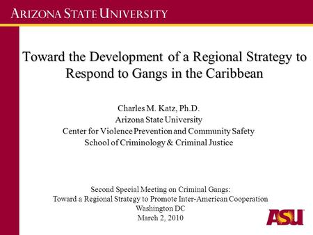Toward the Development of a Regional Strategy to Respond to Gangs in the Caribbean Charles M. Katz, Ph.D. Arizona State University Center for Violence.