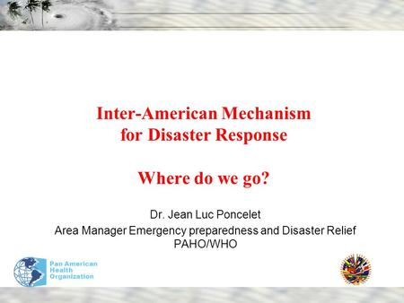 Pan American Health Organization Inter-American Mechanism for Disaster Response Where do we go? Dr. Jean Luc Poncelet Area Manager Emergency preparedness.
