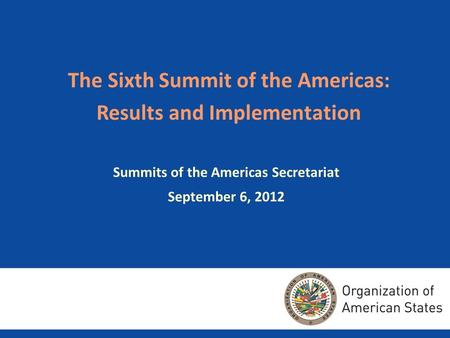 The Sixth Summit of the Americas: Results and Implementation Summits of the Americas Secretariat September 6, 2012.