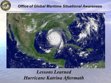 Office of Global Maritime Situational Awareness Office of Global Maritime Situational Awareness Lessons Learned Hurricane Katrina Aftermath.