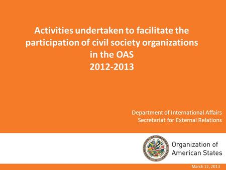 March 12, 2013 Activities undertaken to facilitate the participation of civil society organizations in the OAS 2012-2013 Department of International Affairs.