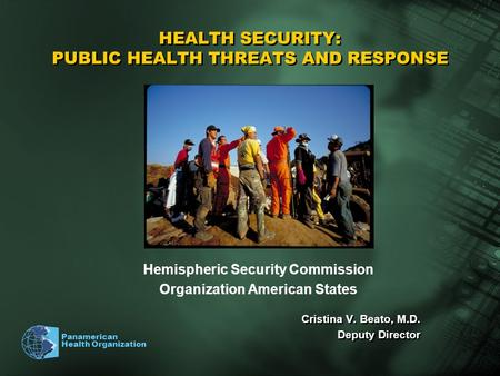 Panamerican Health Organization HEALTH SECURITY: PUBLIC HEALTH THREATS AND RESPONSE Cristina V. Beato, M.D. Deputy Director Cristina V. Beato, M.D. Deputy.