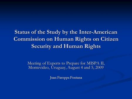 Status of the Study by the Inter-American Commission on Human Rights on Citizen Security and Human Rights Meeting of Experts to Prepare for MISPA II, Montevideo,