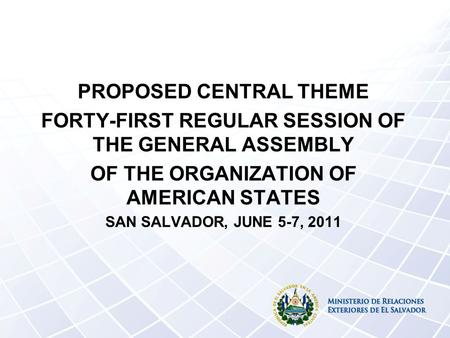 PROPOSED CENTRAL THEME FORTY-FIRST REGULAR SESSION OF THE GENERAL ASSEMBLY OF THE ORGANIZATION OF AMERICAN STATES SAN SALVADOR, JUNE 5-7, 2011.
