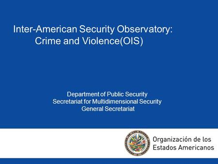 Inter-American Security Observatory: Crime and Violence(OIS) Department of Public Security Secretariat for Multidimensional Security General Secretariat.