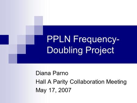 PPLN Frequency- Doubling Project Diana Parno Hall A Parity Collaboration Meeting May 17, 2007.