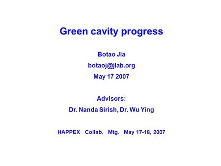 Green cavity progress Botao Jia May 17 2007 Advisors: Dr. Nanda Sirish, Dr. Wu Ying HAPPEX Collab. Mtg. May 17-18, 2007.