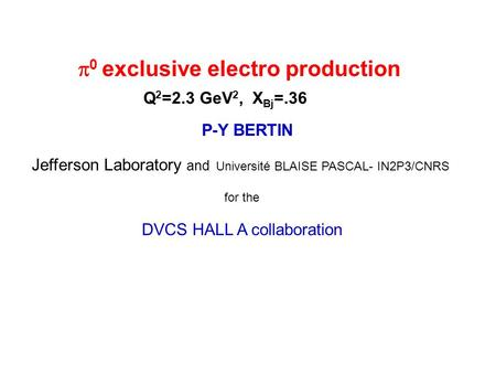P-Y BERTIN Jefferson Laboratory and Université BLAISE PASCAL- IN2P3/CNRS for the DVCS HALL A collaboration 0 exclusive electro production Q 2 =2.3 GeV.