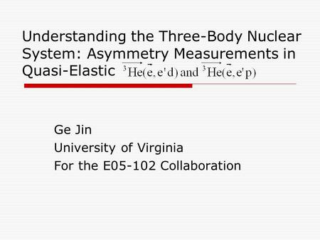Understanding the Three-Body Nuclear System: Asymmetry Measurements in Quasi-Elastic Ge Jin University of Virginia For the E05-102 Collaboration.