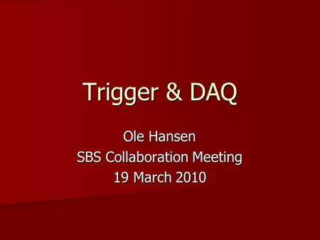 Trigger & DAQ Ole Hansen SBS Collaboration Meeting 19 March 2010.
