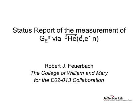 Status Report of the measurement of G E n via 3 He(e,e´ n) Robert J. Feuerbach The College of William and Mary for the E02-013 Collaboration.