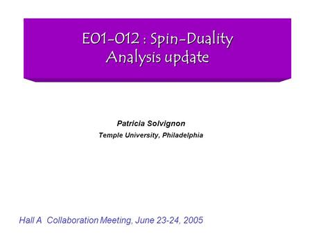 E01-012 : Spin-Duality Analysis update Patricia Solvignon Temple University, Philadelphia Hall A Collaboration Meeting, June 23-24, 2005.