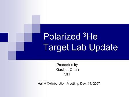 Polarized 3 He Target Lab Update Presented by Xiaohui Zhan MIT Hall A Collaboration Meeting, Dec. 14, 2007.