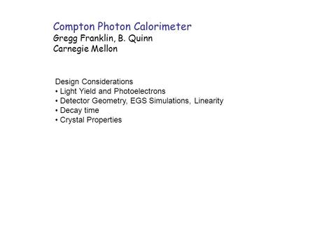 Compton Photon Calorimeter Gregg Franklin, B. Quinn Carnegie Mellon Design Considerations Light Yield and Photoelectrons Detector Geometry, EGS Simulations,