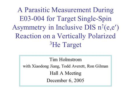 A Parasitic Measurement During E03-004 for Target Single-Spin Asymmetry in Inclusive DIS n (e,e Reaction on a Vertically Polarized 3 He Target Tim Holmstrom.