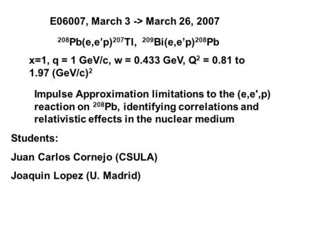 E06007, March 3 -> March 26, 2007 208 Pb(e,ep) 207 Tl, 209 Bi(e,ep) 208 Pb Impulse Approximation limitations to the (e,e',p) reaction on 208 Pb, identifying.