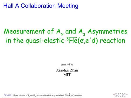 E05-102: Measurement of A x and A z asymmetries in the quasi-elastic 3 He(e,e'd) reaction Hall A Collaboration Meeting Xiaohui Zhan MIT prsented by Measurement.