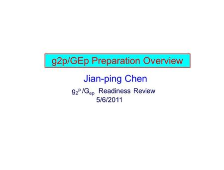G2p/GEp Preparation Overview Jian-ping Chen g 2 p /G ep Readiness Review 5/6/2011.