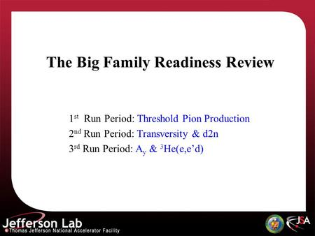 The Big Family Readiness Review 1 st Run Period: Threshold Pion Production 2 nd Run Period: Transversity & d2n 3 rd Run Period: A y & 3 He(e,ed)