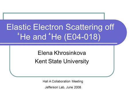 Elastic Electron Scattering off He and He (E04-018) Elena Khrosinkova Kent State University Hall A Collaboration Meeting Jefferson Lab, June 2008 34.
