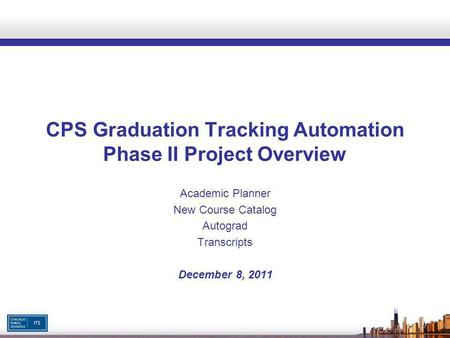 CPS Graduation Tracking Automation Phase II Project Overview Academic Planner New Course Catalog Autograd Transcripts December 8, 2011.