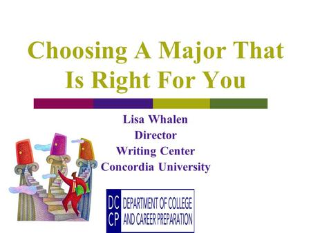 Choosing A Major That Is Right For You Lisa Whalen Director Writing Center Concordia University.