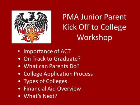 PMA Junior Parent Kick Off to College Workshop Importance of ACT On Track to Graduate? What can Parents Do? College Application Process Types of Colleges.