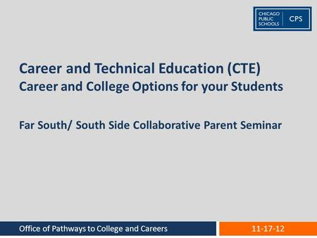 Career and Technical Education (CTE) Career and College Options for your Students Office of Pathways to College and Careers 11-17-12 Far South/ South Side.