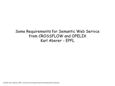 ©2003, Karl Aberer, EPFL, School of Computer and Communication Sciences Some Requirements for Semantic Web Serivce from CROSSFLOW and OPELIX Karl Aberer.