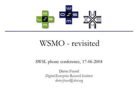 WSMO - revisited SWSL phone conference, 17-06-2004 Dieter Fensel Digital Enterprise Research Institute