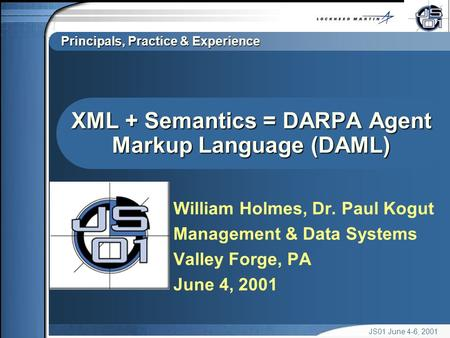 Principals, Practice & Experience JS01 June 4-6, 2001 XML + Semantics = DARPA Agent Markup Language (DAML) William Holmes, Dr. Paul Kogut Management &