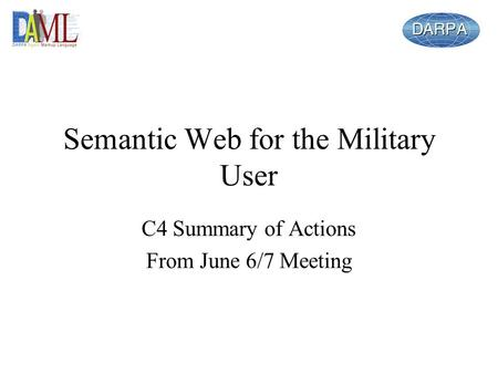 Semantic Web for the Military User C4 Summary of Actions From June 6/7 Meeting.