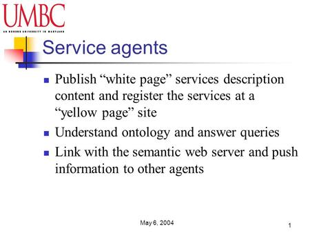 May 6, 2004 1 Service agents Publish white page services description content and register the services at a yellow page site Understand ontology and answer.