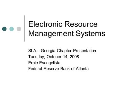 Electronic Resource Management Systems SLA – Georgia Chapter Presentation Tuesday, October 14, 2008 Ernie Evangelista Federal Reserve Bank of Atlanta.