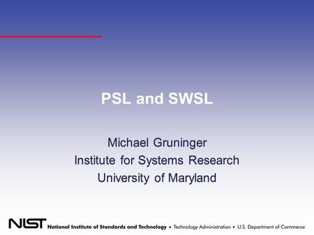 PSL and SWSL Michael Gruninger Institute for Systems Research University of Maryland Michael Gruninger Institute for Systems Research University of Maryland.